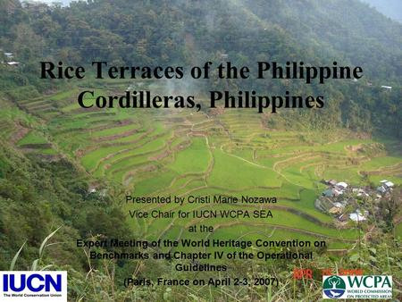 Rice Terraces of the Philippine Cordilleras, Philippines Presented by Cristi Marie Nozawa Vice Chair for IUCN WCPA SEA at the Expert Meeting of the World.