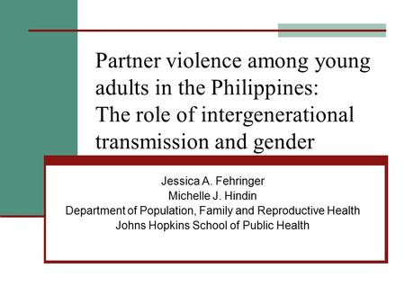 Partner violence among young adults in the Philippines: The role of intergenerational transmission and gender Jessica A. Fehringer Michelle J. Hindin Department.