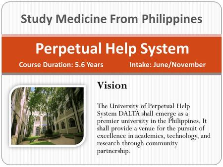 Perpetual Help System Course Duration: 5.6 Years Intake: June/November Study Medicine From Philippines Vision The University of Perpetual Help System DALTA.