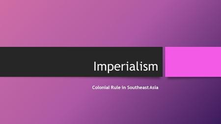 Imperialism Colonial Rule in Southeast Asia. The New Imperialism Guiding Question: What were the motivations for the new imperialism? In the nineteenth.
