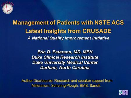 Management of Patients with NSTE ACS Latest Insights from CRUSADE A National Quality Improvement Initiative Eric D. Peterson, MD, MPH Duke Clinical Research.