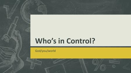 Who's in Control? God/you/world. Are you in charge of this world?  Can you change the world as a whole (e.g. environment, peace, no war, etc.)?  Can.