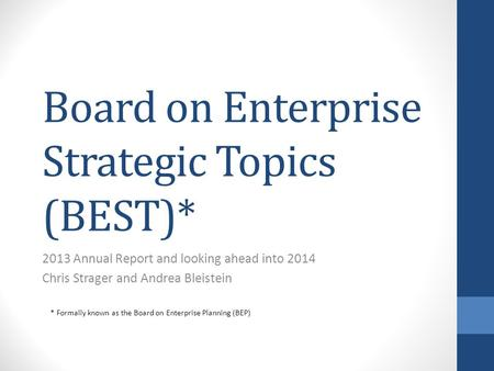 Board on Enterprise Strategic Topics (BEST)* 2013 Annual Report and looking ahead into 2014 Chris Strager and Andrea Bleistein * Formally known as the.