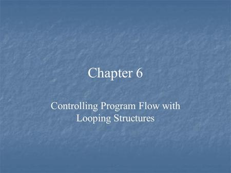 Chapter 6 Controlling Program Flow with Looping Structures.