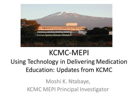 KCMC-MEPI Using Technology in Delivering Medication Education: Updates from KCMC Moshi K. Ntabaye, KCMC MEPI Principal Investigator.
