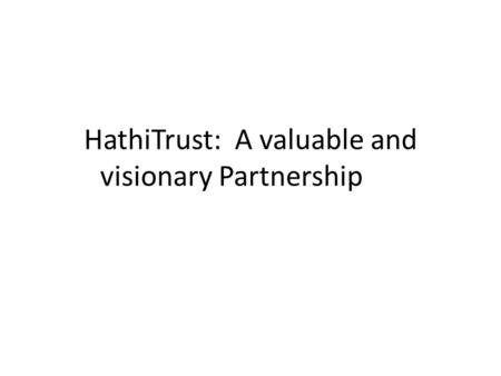 HathiTrust: A valuable and visionary Partnership.