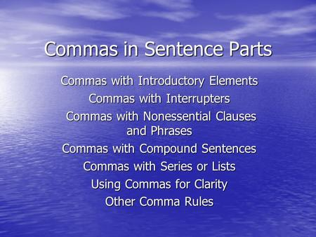 Commas in Sentence Parts Commas with Introductory Elements Commas with Interrupters Commas with Nonessential Clauses and Phrases Commas with Nonessential.
