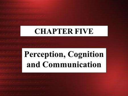 CHAPTER FIVE Perception, Cognition and Communication.
