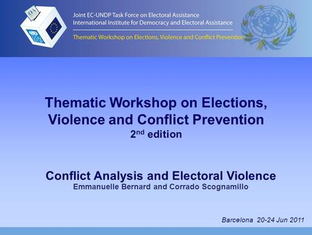Thematic Workshop on Elections, Violence and Conflict Prevention 2 nd edition Conflict Analysis and Electoral Violence Emmanuelle Bernard and Corrado Scognamillo.