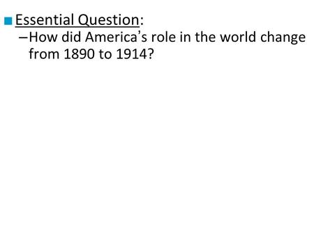 ■ Essential Question: – How did America's role in the world change from 1890 to 1914?