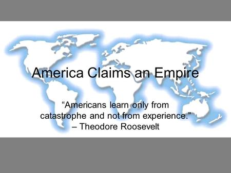 "America Claims an Empire ""Americans learn only from catastrophe and not from experience."" – Theodore Roosevelt."