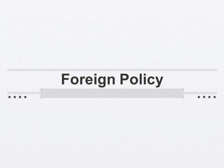 Foreign Policy. def - how the US approaches its relationships with other countries.
