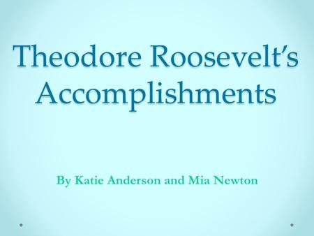 Theodore Roosevelt's Accomplishments By Katie Anderson and Mia Newton.
