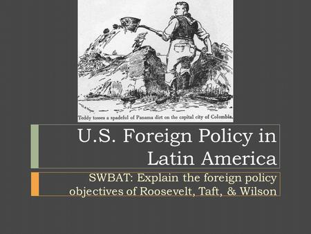 U.S. Foreign Policy in Latin America SWBAT: Explain the foreign policy objectives of Roosevelt, Taft, & Wilson.
