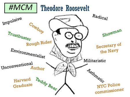 Theodore Roosevelt Environmentalist Asthmatic Rough Rider Harvard Graduate Cowboy Showman Trustbuster Teddy Bear Militaristic Unconventional NYC Police.