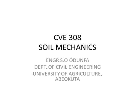 CVE 308 SOIL MECHANICS ENGR S.O ODUNFA DEPT. OF CIVIL ENGINEERING UNIVERSITY OF AGRICULTURE, ABEOKUTA.