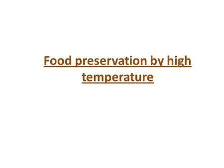 Food preservation by high temperature. By destructive effect of heat on microorganisms Temperature higher than ambient temperature is applied to food.