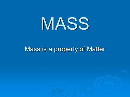 MASS Mass is a property of Matter. Mass is a measurement of the amount of matter in something.