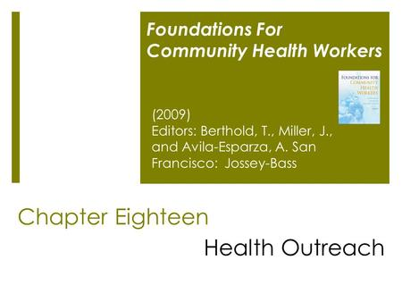 Chapter Eighteen Health Outreach Foundations For Community Health Workers (2009) Editors: Berthold, T., Miller, J., and Avila-Esparza, A. San Francisco: