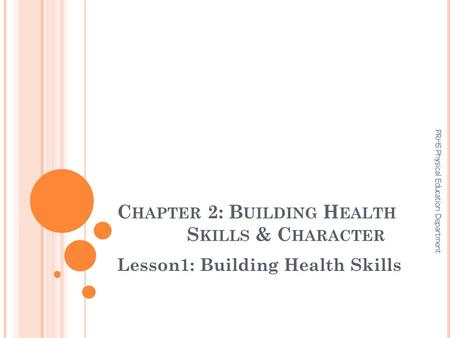 C HAPTER 2: B UILDING H EALTH S KILLS & C HARACTER Lesson1: Building Health Skills PRHS Physical Education Department.