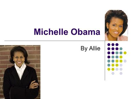 Michelle Obama By Allie Introduction Michelle Obama is the first lady. She had an interesting childhood, and a great education. She worked hard in her.