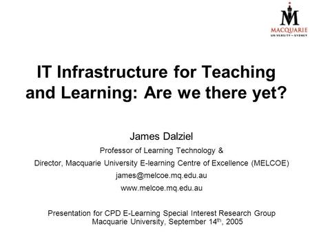 IT Infrastructure for Teaching and Learning: Are we there yet? James Dalziel Professor of Learning Technology & Director, Macquarie University E-learning.