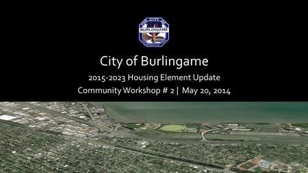 City of Burlingame 2015-2023 Housing Element Update Community Workshop # 2 | May 20, 2014.