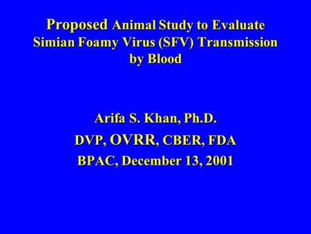 Proposed Animal Study to Evaluate Simian Foamy Virus (SFV) Transmission by Blood Arifa S. Khan, Ph.D. DVP, OVRR, CBER, FDA BPAC, December 13, 2001.