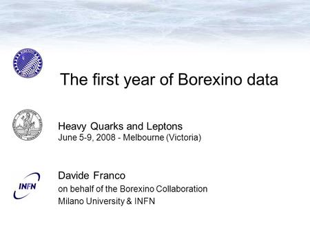 The first year of Borexino data Davide Franco on behalf of the Borexino Collaboration Milano University & INFN Heavy Quarks and Leptons June 5-9, 2008.