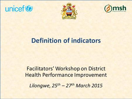 Definition of indicators Facilitators' Workshop on District Health Performance Improvement Lilongwe, 25 th – 27 th March 2015.