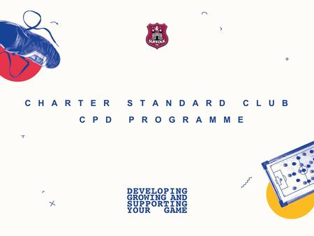 CHARTER STANDARD CLUB CPD PROGRAMME. SUFFOLK FREE CPD CHARTER STANDARD CLUB PROGRAMME Venue Minimum of 6 coaches A team (Age-appropriate - Minimum of.
