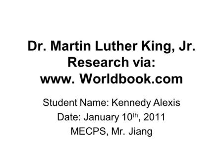 Dr. Martin Luther King, Jr. Research via: www. Worldbook.com Student Name: Kennedy Alexis Date: January 10 th, 2011 MECPS, Mr. Jiang.