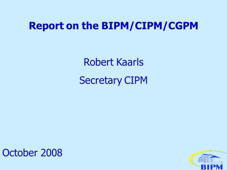 1 Report on the BIPM/CIPM/CGPM Robert Kaarls Secretary CIPM October 2008.