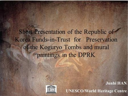Short Presentation of the Republic of Korea Funds-in-Trust for Preservation of the Koguryo Tombs and mural paintings in the DPRK Junhi HAN UNESCO/World.