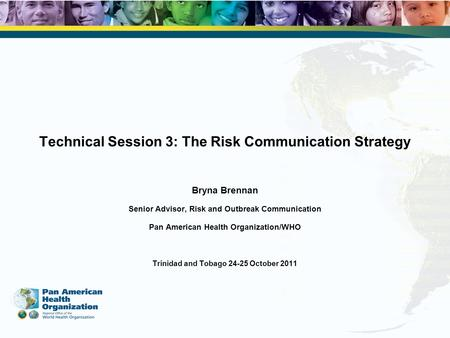 Technical Session 3: The Risk Communication Strategy Bryna Brennan Senior Advisor, Risk and Outbreak Communication Pan American Health Organization/WHO.