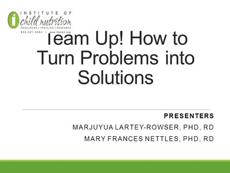 Team Up! How to Turn Problems into Solutions PRESENTERS MARJUYUA LARTEY-ROWSER, PHD, RD MARY FRANCES NETTLES, PHD, RD.