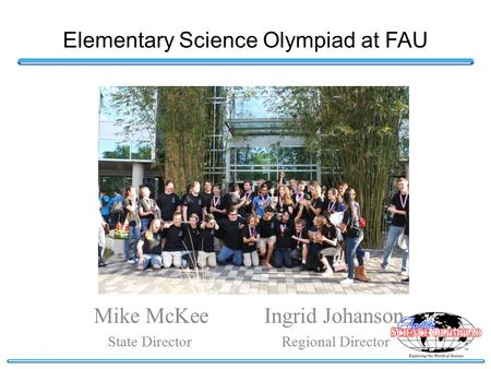 Elementary Science Olympiad at FAU Mike McKee Ingrid Johanson State Director Regional Director.