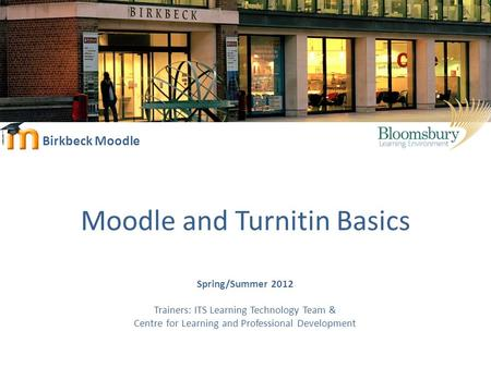 Birkbeck Moodle Moodle and Turnitin Basics Spring/Summer 2012 Trainers: ITS Learning Technology Team & Centre for Learning and Professional Development.