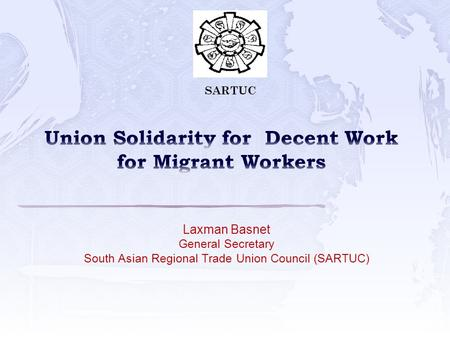 Laxman Basnet General Secretary South Asian Regional Trade Union Council (SARTUC) SARTUC.
