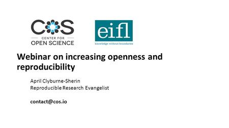 Webinar on increasing openness and reproducibility April Clyburne-Sherin Reproducible Research Evangelist