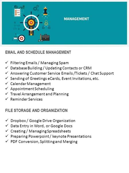 EMAIL AND SCHEDULE MANAGEMENT Filtering Emails / Managing Spam Database Building / Updating Contacts or CRM Answering Customer Service Emails /Tickets.