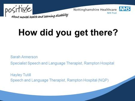 How did you get there? Sarah Annerson Specialist Speech and Language Therapist, Rampton Hospital Hayley Tutill Speech and Language Therapist, Rampton Hospital.
