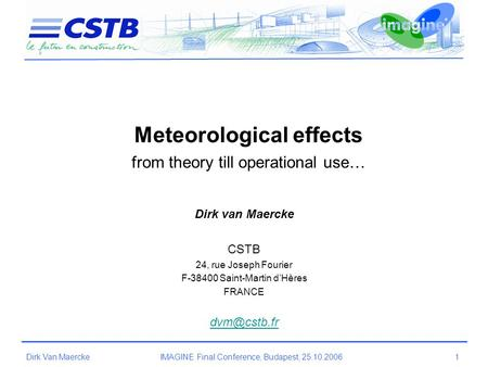 Dirk Van MaerckeIMAGINE Final Conference, Budapest, 25.10.2006 1 Meteorological effects from theory till operational use… Dirk van Maercke CSTB 24, rue.