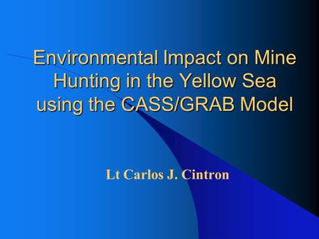 Environmental Impact on Mine Hunting in the Yellow Sea using the CASS/GRAB Model Lt Carlos J. Cintron.