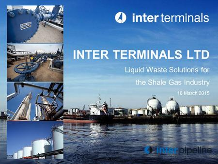 INTER TERMINALS LTD Liquid Waste Solutions for the Shale Gas Industry 18 March 2015.