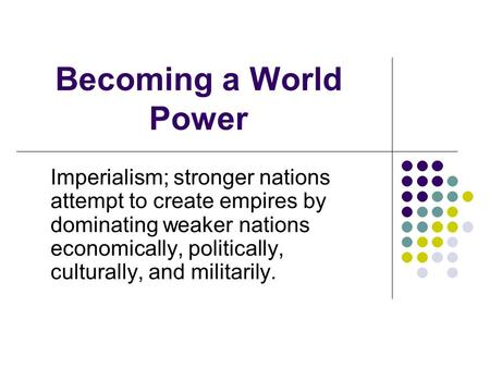 Becoming a World Power Imperialism; stronger nations attempt to create empires by dominating weaker nations economically, politically, culturally, and.