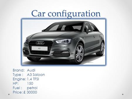 Car configuration Brand: Audi Type : A3 Saloon Engine: 1.4 TFSI HP: 150 Fuel : petrol Price: £ 30000.