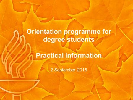 Orientation programme for degree students Practical information 2 September 2015.