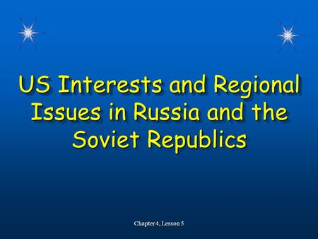 US Interests and Regional Issues in Russia and the Soviet Republics Chapter 4, Lesson 5.
