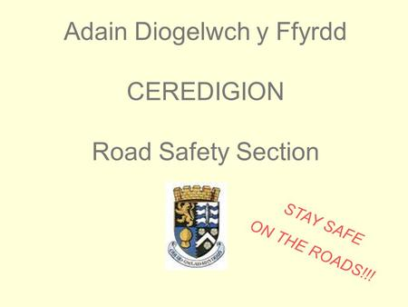 Adain Diogelwch y Ffyrdd CEREDIGION Road Safety Section STAY SAFE ON THE ROADS!!!